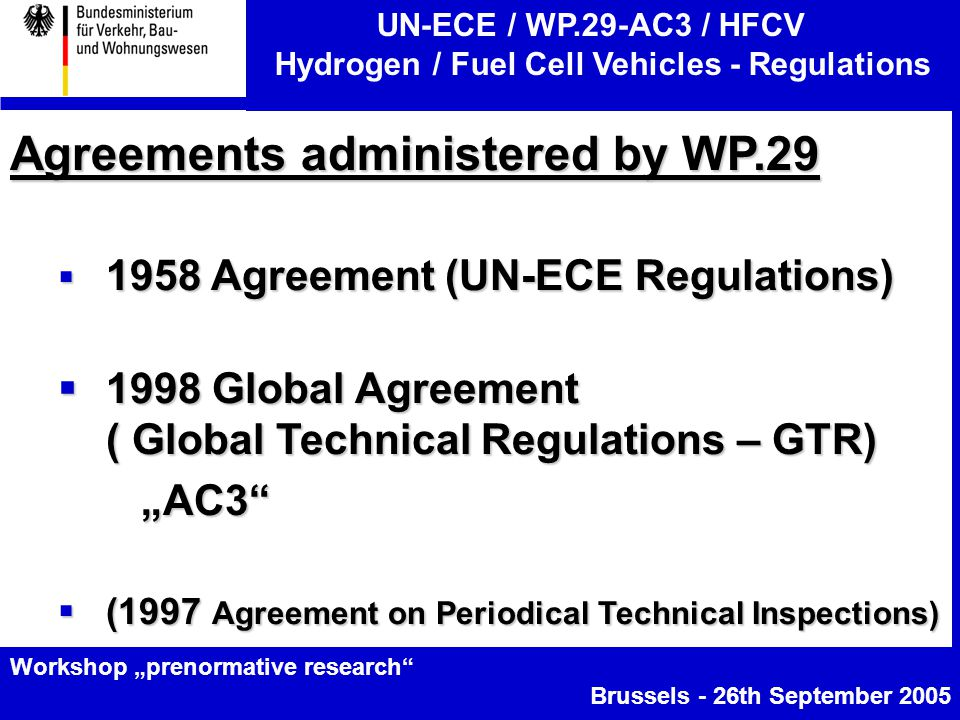 "UN-ECE / WP.29-AC3 / HFCV Hydrogen / Fuel Cell Vehicles - Regulations Workshop ""prenormative research Brussels - 26th September 2005 Agreements administered by WP.29  1958 Agreement (UN-ECE Regulations)  1998 Global Agreement ( Global Technical Regulations – GTR) ""AC3 ""AC3  (1997 Agreement on Periodical Technical Inspections)"