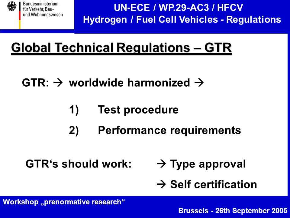 """UN-ECE / WP.29-AC3 / HFCV Hydrogen / Fuel Cell Vehicles - Regulations Workshop """"prenormative research Brussels - 26th September 2005 Global Technical Regulations – GTR GTR:  worldwide harmonized  1)Test procedure 2)Performance requirements GTR's should work:  Type approval  Self certification"""