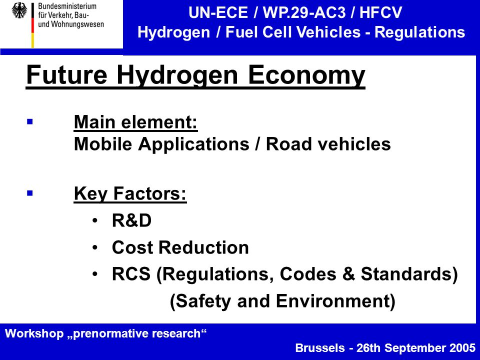 "UN-ECE / WP.29-AC3 / HFCV Hydrogen / Fuel Cell Vehicles - Regulations Workshop ""prenormative research Brussels - 26th September 2005 Future Hydrogen Economy  Main element: Mobile Applications / Road vehicles  Key Factors: R&D Cost Reduction RCS (Regulations, Codes & Standards) (Safety and Environment)"