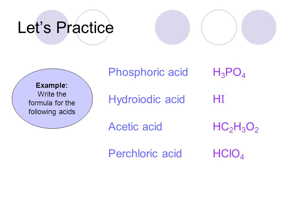 Phosphoric acid Hydroiodic acid Acetic acid Perchloric acid Let's Practice H 3 PO 4 HIHI HC 2 H 3 O 2 HClO 4 Example: Write the formula for the following acids
