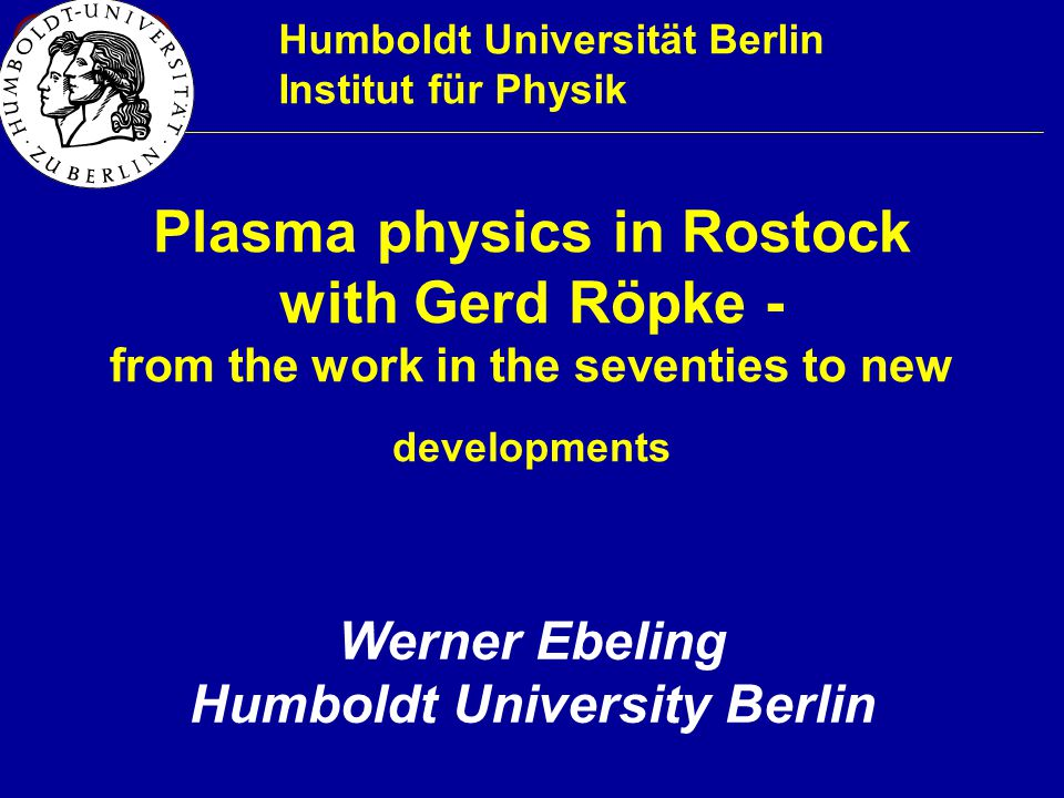 1 Plasma physics in Rostock with Gerd Röpke - from the work in the seventies to new developments Humboldt Universität Berlin Institut für Physik Werner Ebeling Humboldt University Berlin