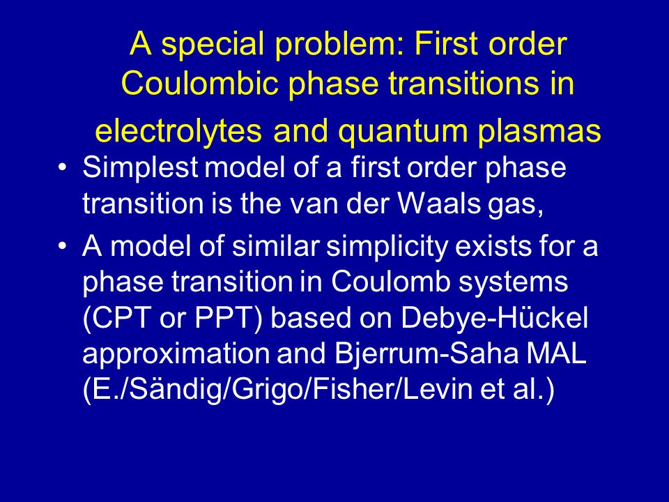 A special problem: First order Coulombic phase transitions in electrolytes and quantum plasmas Simplest model of a first order phase transition is the van der Waals gas, A model of similar simplicity exists for a phase transition in Coulomb systems (CPT or PPT) based on Debye-Hückel approximation and Bjerrum-Saha MAL (E./Sändig/Grigo/Fisher/Levin et al.)
