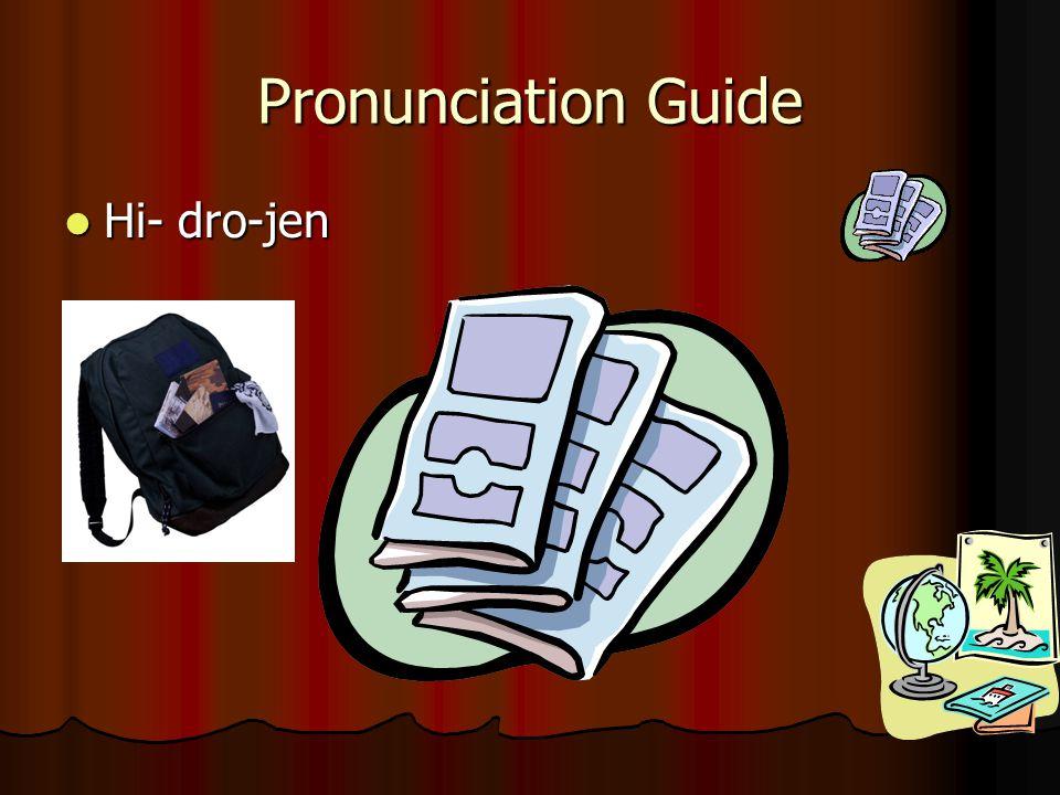 Pronunciation Guide Hi- dro-jen Hi- dro-jen