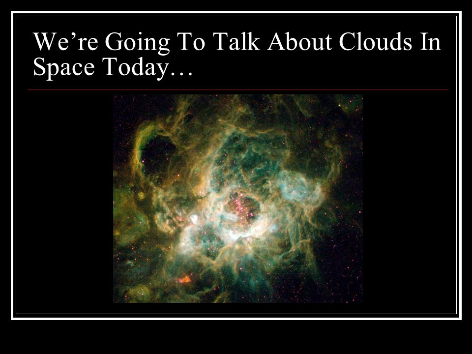 We're Going To Talk About Clouds In Space Today…