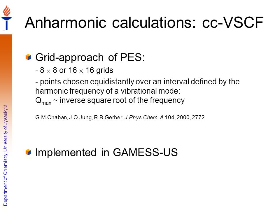 Department of Chemistry, University of Jyväskylä Anharmonic calculations: cc-VSCF Grid-approach of PES: - 8  8 or 16  16 grids - points chosen equid