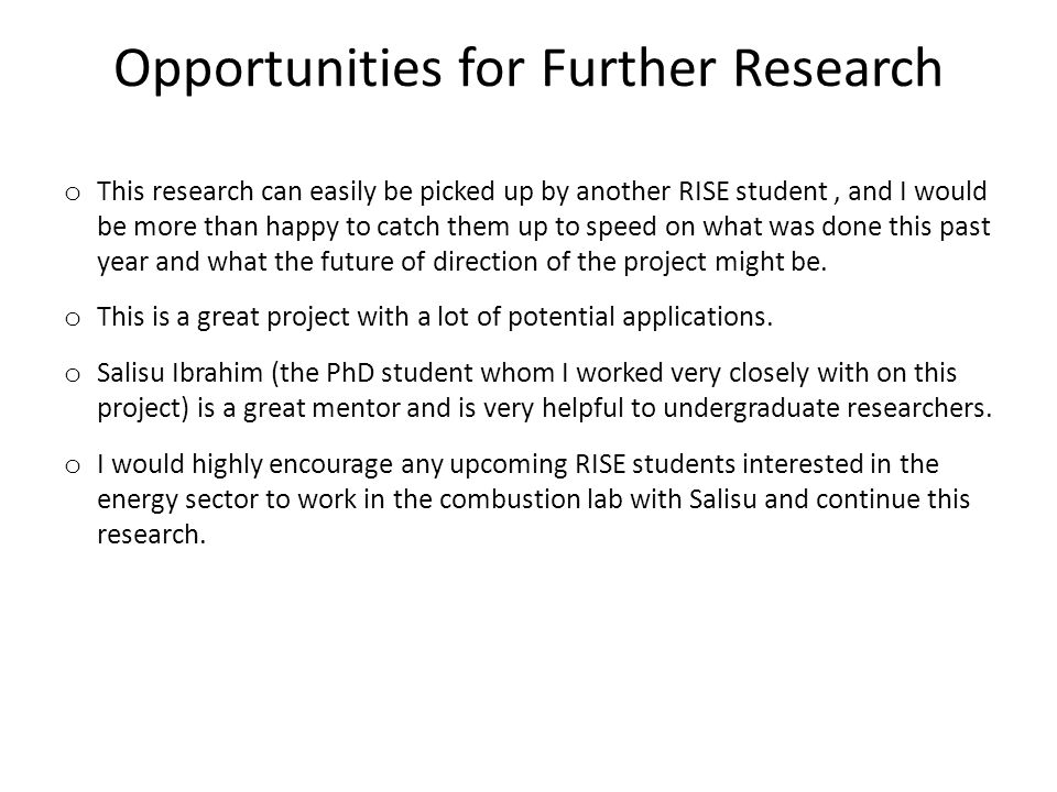 Opportunities for Further Research o This research can easily be picked up by another RISE student, and I would be more than happy to catch them up to speed on what was done this past year and what the future of direction of the project might be.