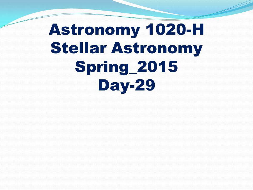 Astronomy 1020-H Stellar Astronomy Spring_2015 Day-29