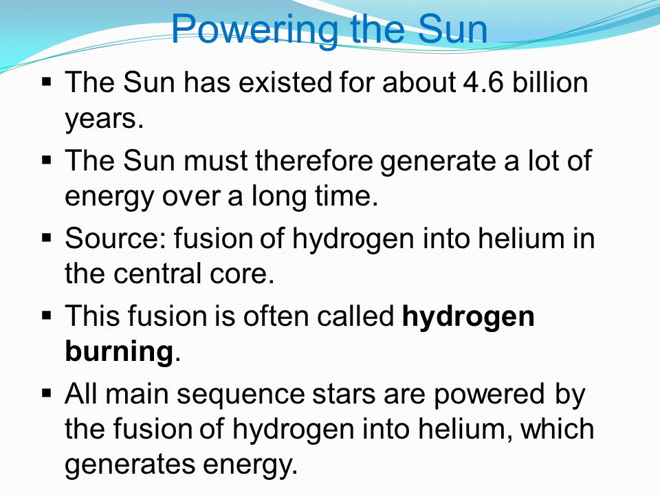 Powering the Sun  The Sun has existed for about 4.6 billion years.
