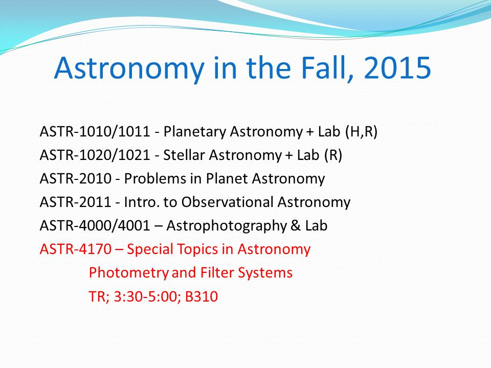 Astronomy in the Fall, 2015 ASTR-1010/1011 - Planetary Astronomy + Lab (H,R) ASTR-1020/1021 - Stellar Astronomy + Lab (R) ASTR-2010 - Problems in Planet Astronomy ASTR-2011 - Intro.