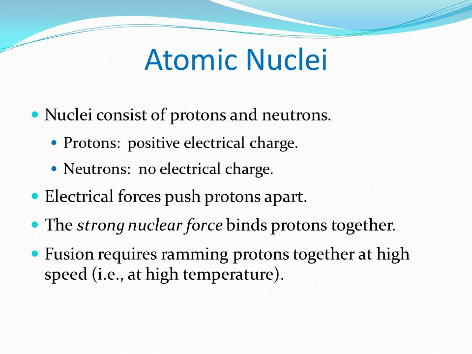 Atomic Nuclei Nuclei consist of protons and neutrons.
