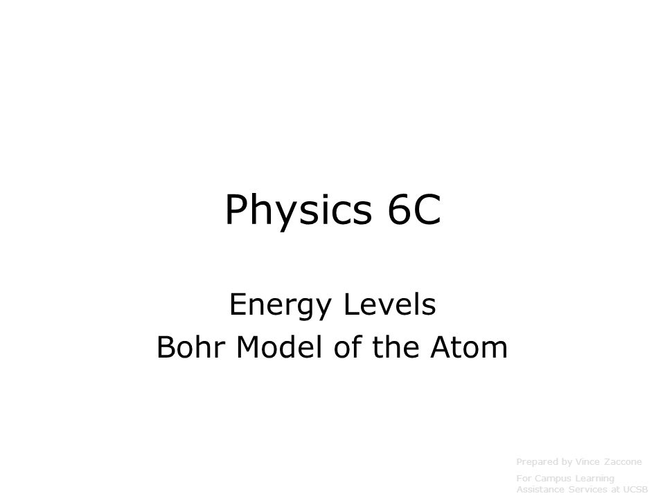 Physics 6C Energy Levels Bohr Model of the Atom Prepared by Vince Zaccone For Campus Learning Assistance Services at UCSB