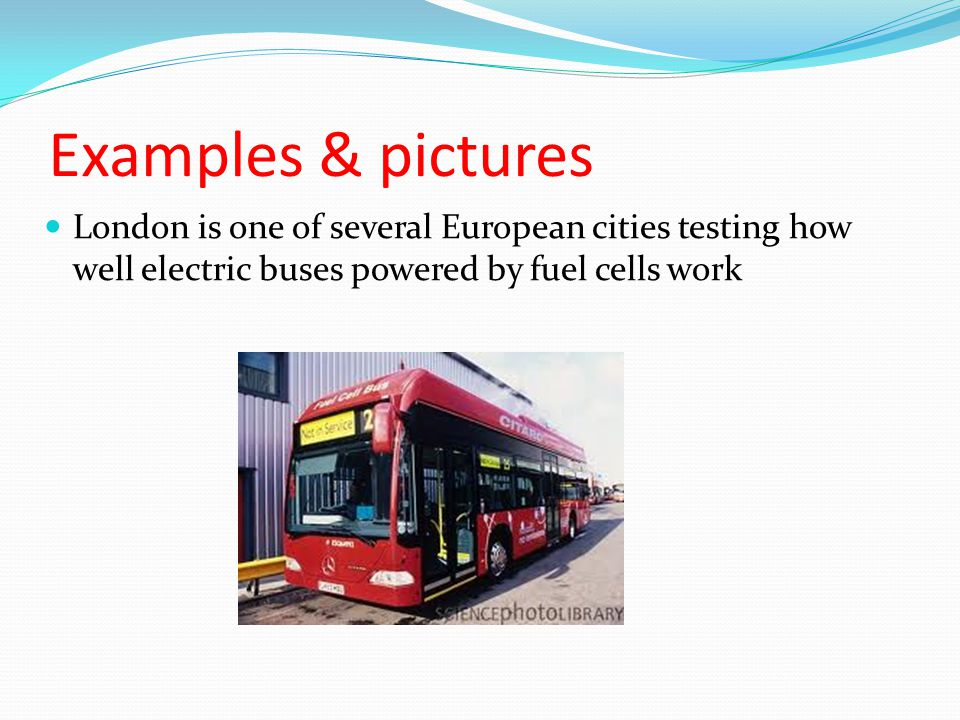 Examples & pictures London is one of several European cities testing how well electric buses powered by fuel cells work