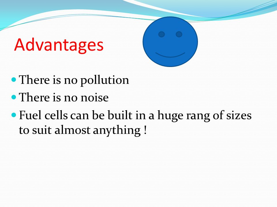Advantages There is no pollution There is no noise Fuel cells can be built in a huge rang of sizes to suit almost anything !