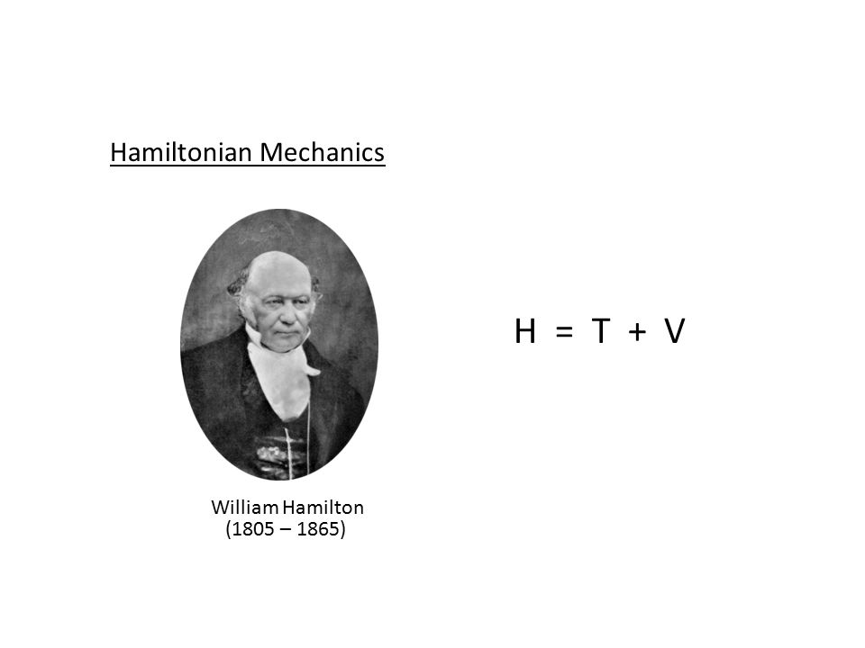 Hamiltonian Mechanics William Hamilton (1805 – 1865) H = T + V