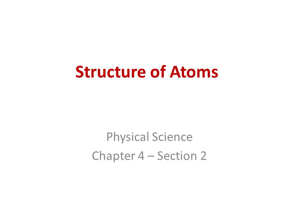 Structure of Atoms Physical Science Chapter 4 – Section 2