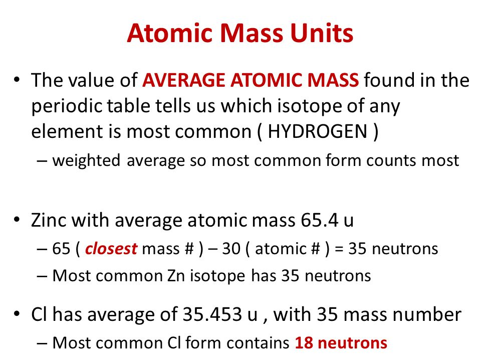 Atomic Mass Units The value of AVERAGE ATOMIC MASS found in the periodic table tells us which isotope of any element is most common ( HYDROGEN ) – weighted average so most common form counts most Zinc with average atomic mass 65.4 u – 65 ( closest mass # ) – 30 ( atomic # ) = 35 neutrons – Most common Zn isotope has 35 neutrons Cl has average of 35.453 u, with 35 mass number – Most common Cl form contains 18 neutrons