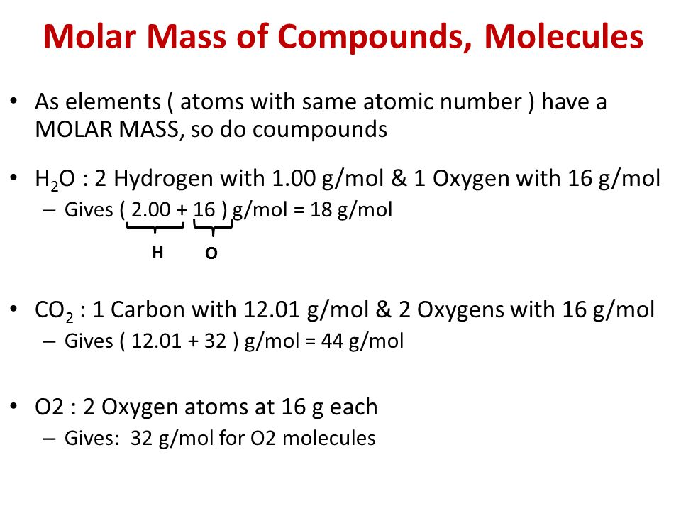 Molar Mass of Compounds, Molecules As elements ( atoms with same atomic number ) have a MOLAR MASS, so do coumpounds H 2 O : 2 Hydrogen with 1.00 g/mol & 1 Oxygen with 16 g/mol – Gives ( 2.00 + 16 ) g/mol = 18 g/mol CO 2 : 1 Carbon with 12.01 g/mol & 2 Oxygens with 16 g/mol – Gives ( 12.01 + 32 ) g/mol = 44 g/mol O2 : 2 Oxygen atoms at 16 g each – Gives: 32 g/mol for O2 molecules H O