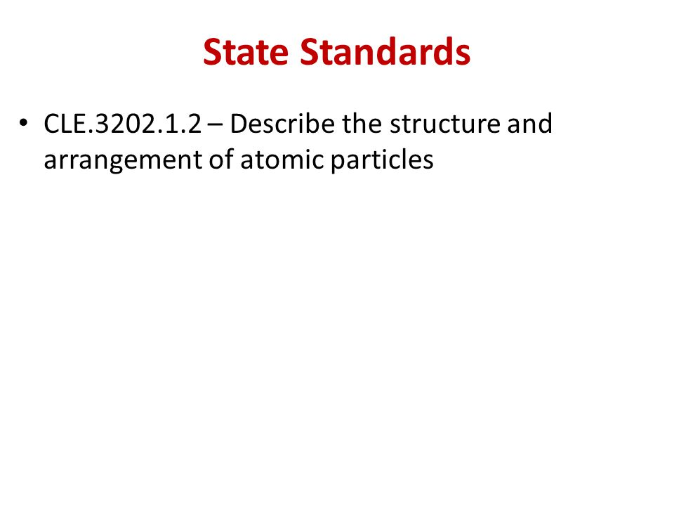 State Standards CLE.3202.1.2 – Describe the structure and arrangement of atomic particles