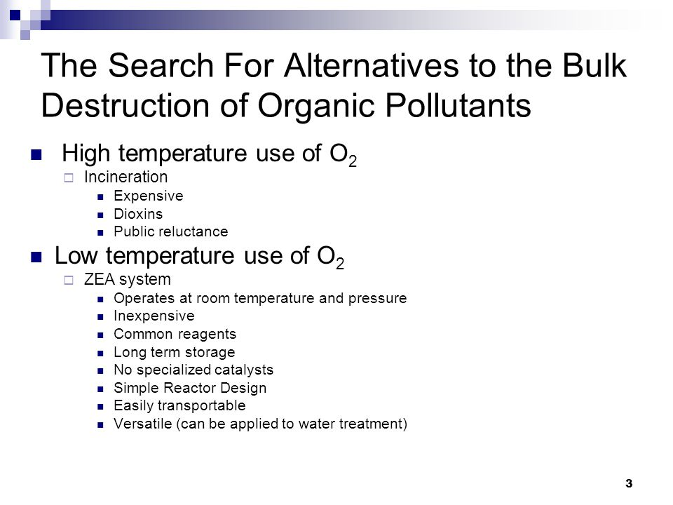 3 The Search For Alternatives to the Bulk Destruction of Organic Pollutants High temperature use of O 2  Incineration Expensive Dioxins Public reluctance Low temperature use of O 2  ZEA system Operates at room temperature and pressure Inexpensive Common reagents Long term storage No specialized catalysts Simple Reactor Design Easily transportable Versatile (can be applied to water treatment)