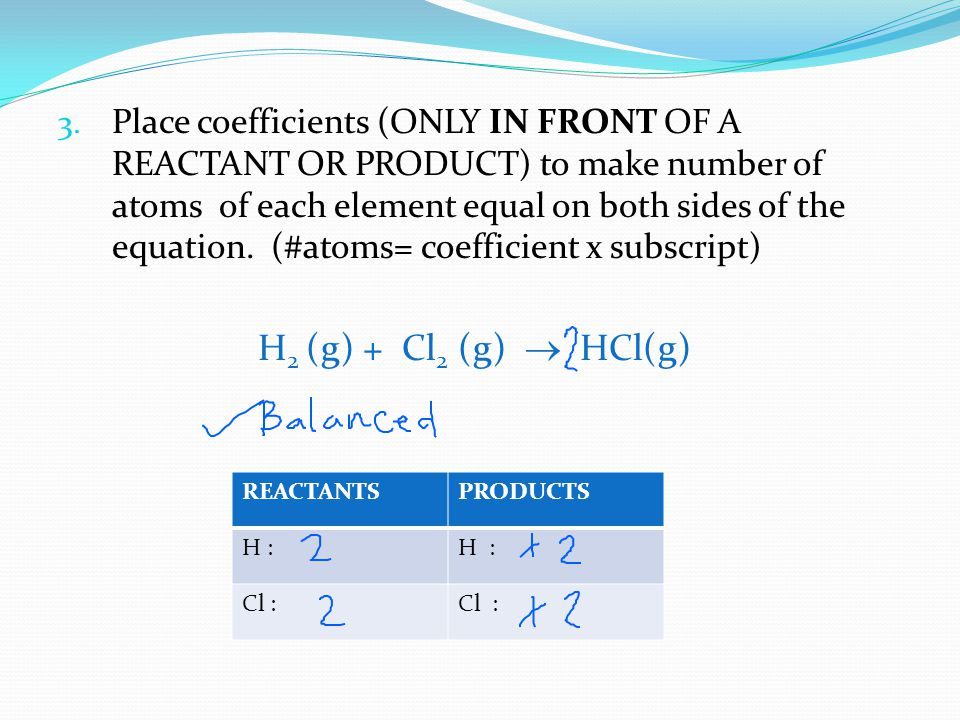3. Place coefficients (ONLY IN FRONT OF A REACTANT OR PRODUCT) to make number of atoms of each element equal on both sides of the equation. (#atoms= c