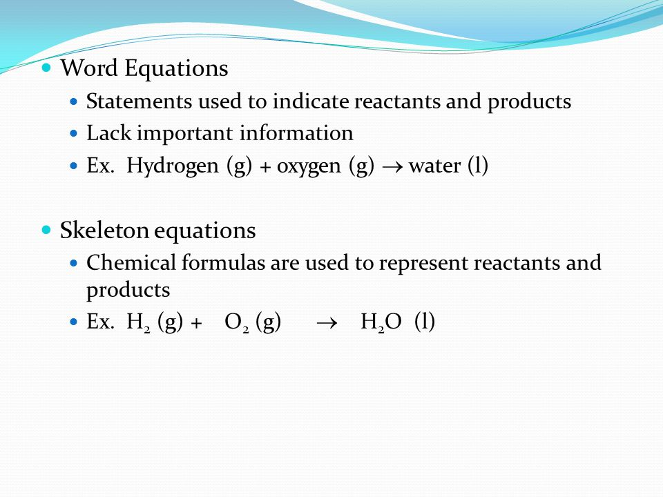 Word Equations Statements used to indicate reactants and products Lack important information Ex. Hydrogen (g) + oxygen (g)  water (l) Skeleton equati