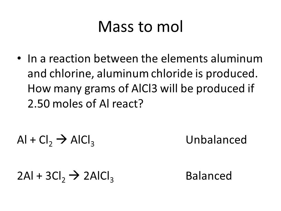 Mass to mol In a reaction between the elements aluminum and chlorine, aluminum chloride is produced. How many grams of AlCl3 will be produced if 2.50