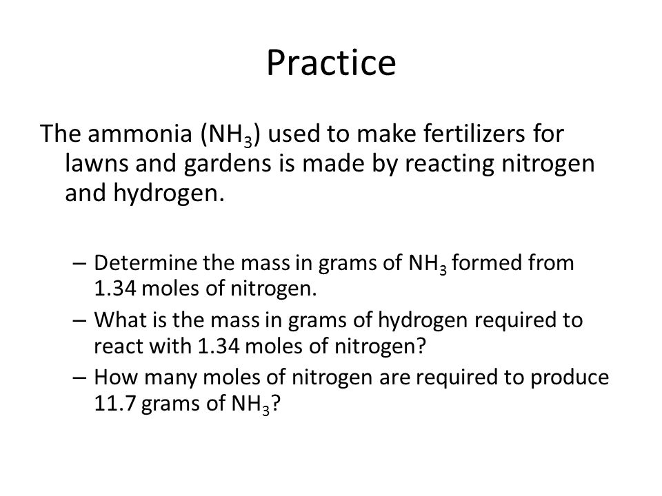 Practice The ammonia (NH 3 ) used to make fertilizers for lawns and gardens is made by reacting nitrogen and hydrogen. – Determine the mass in grams o