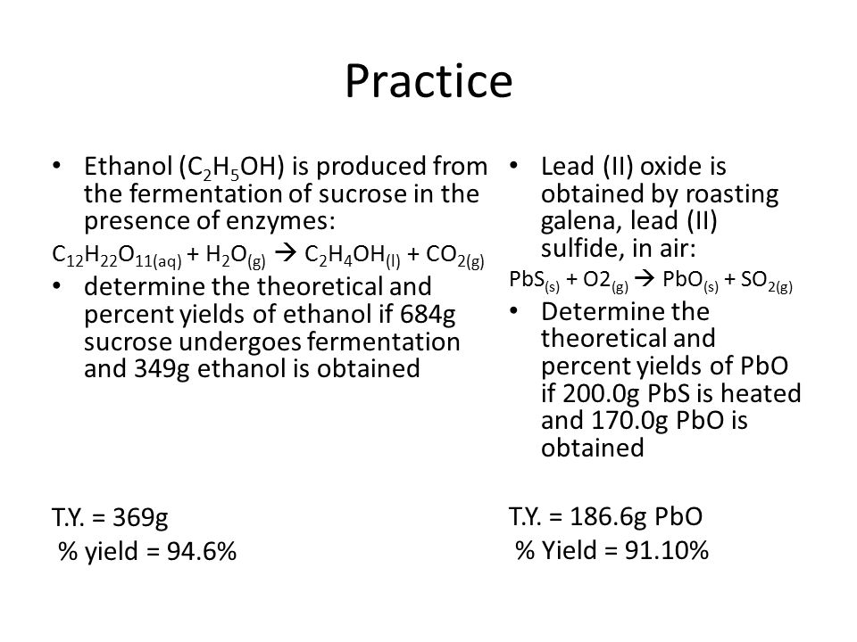 Practice Ethanol (C 2 H 5 OH) is produced from the fermentation of sucrose in the presence of enzymes: C 12 H 22 O 11(aq) + H 2 O (g)  C 2 H 4 OH (l)