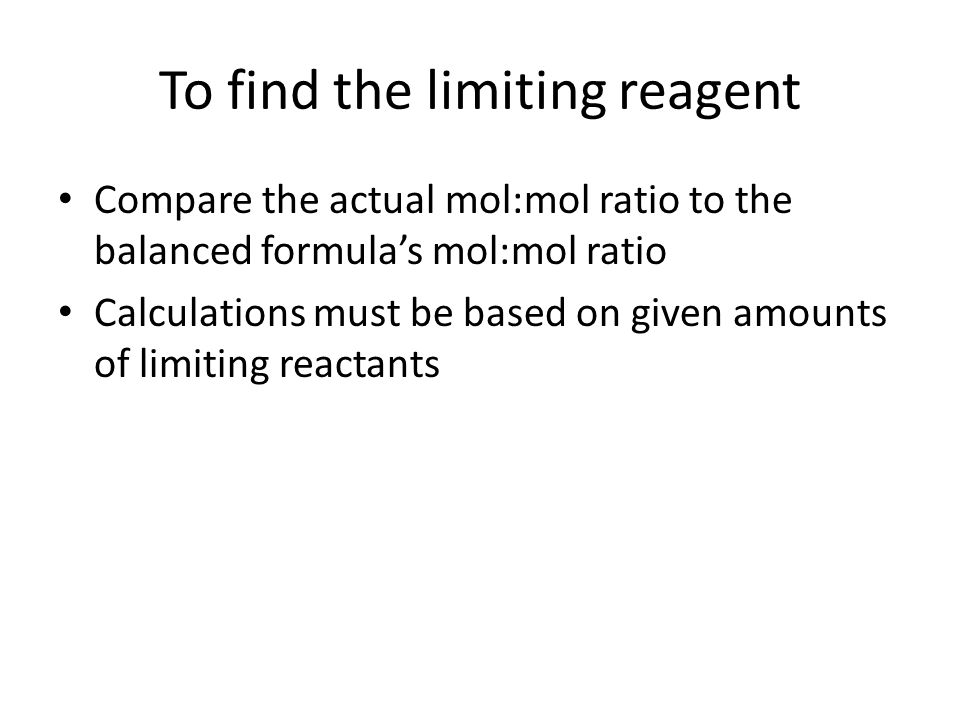 To find the limiting reagent Compare the actual mol:mol ratio to the balanced formula's mol:mol ratio Calculations must be based on given amounts of l