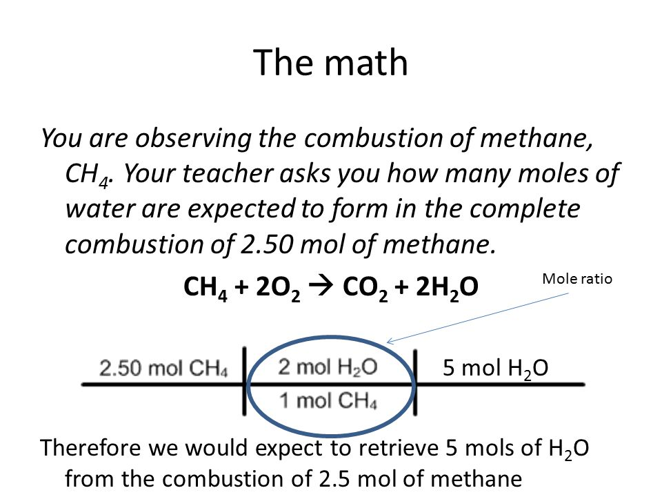 The math You are observing the combustion of methane, CH 4. Your teacher asks you how many moles of water are expected to form in the complete combust