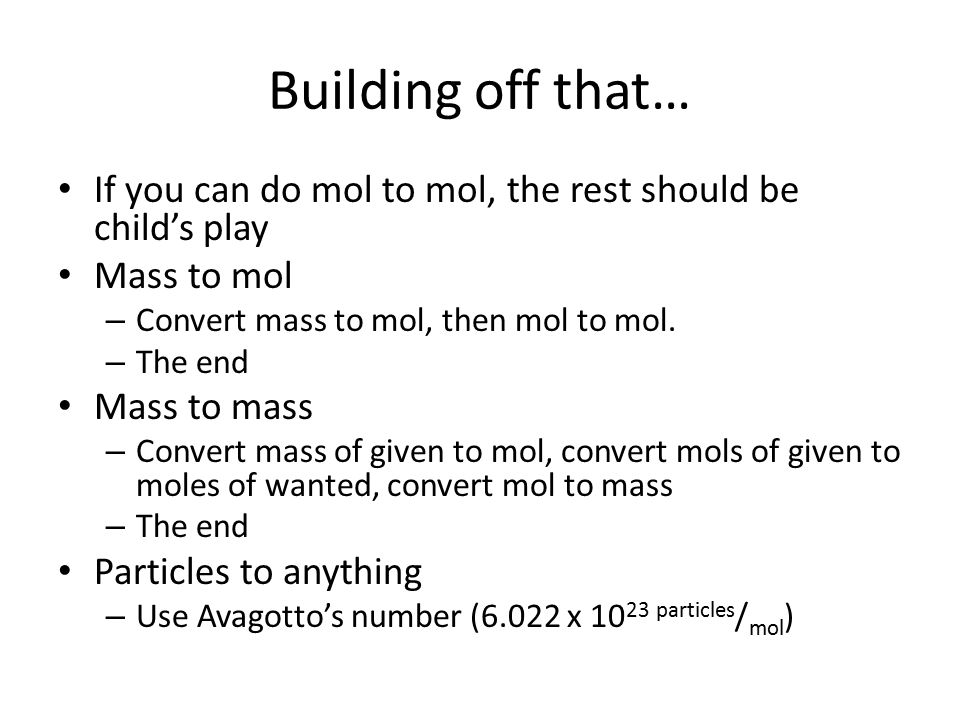 Building off that… If you can do mol to mol, the rest should be child's play Mass to mol – Convert mass to mol, then mol to mol. – The end Mass to mas
