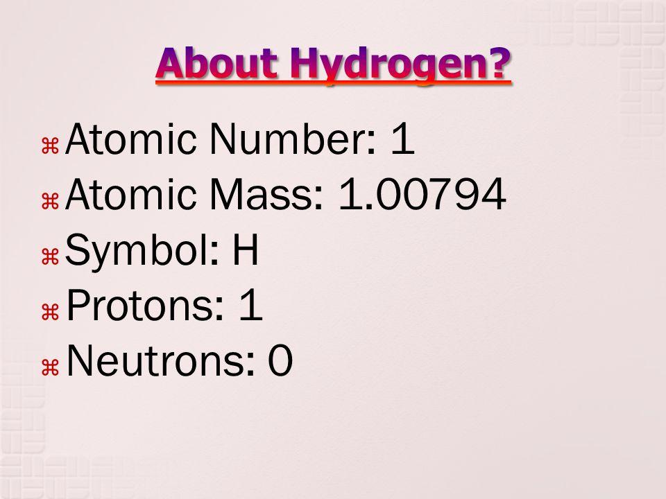  Atomic Number: 1  Atomic Mass: 1.00794  Symbol: H  Protons: 1  Neutrons: 0