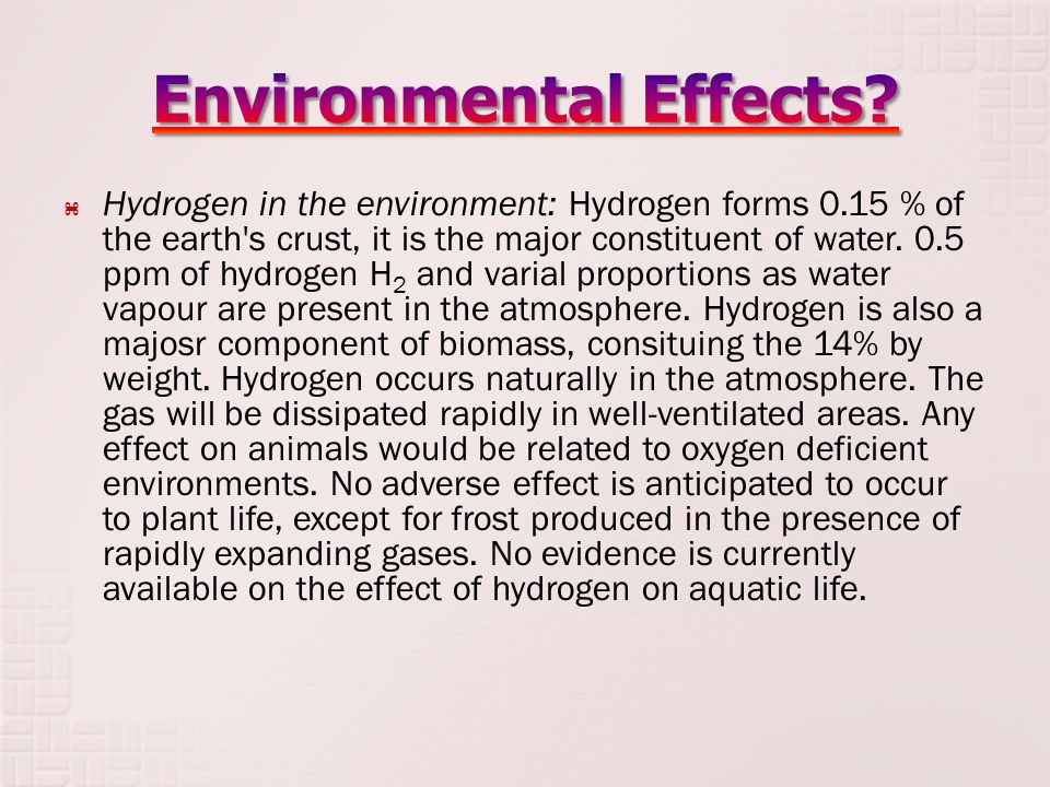  Hydrogen in the environment: Hydrogen forms 0.15 % of the earth s crust, it is the major constituent of water.