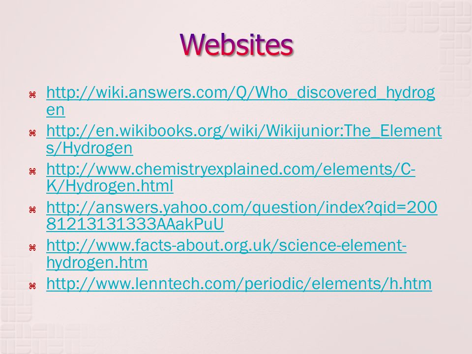  http://wiki.answers.com/Q/Who_discovered_hydrog en http://wiki.answers.com/Q/Who_discovered_hydrog en  http://en.wikibooks.org/wiki/Wikijunior:The_Element s/Hydrogen http://en.wikibooks.org/wiki/Wikijunior:The_Element s/Hydrogen  http://www.chemistryexplained.com/elements/C- K/Hydrogen.html http://www.chemistryexplained.com/elements/C- K/Hydrogen.html  http://answers.yahoo.com/question/index qid=200 81213131333AAakPuU http://answers.yahoo.com/question/index qid=200 81213131333AAakPuU  http://www.facts-about.org.uk/science-element- hydrogen.htm http://www.facts-about.org.uk/science-element- hydrogen.htm  http://www.lenntech.com/periodic/elements/h.htm http://www.lenntech.com/periodic/elements/h.htm