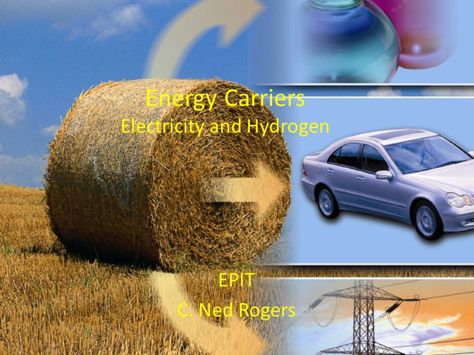 Energy Carriers Electricity and Hydrogen EPIT C. Ned Rogers