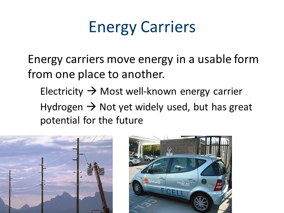 Energy Carriers Energy carriers move energy in a usable form from one place to another.