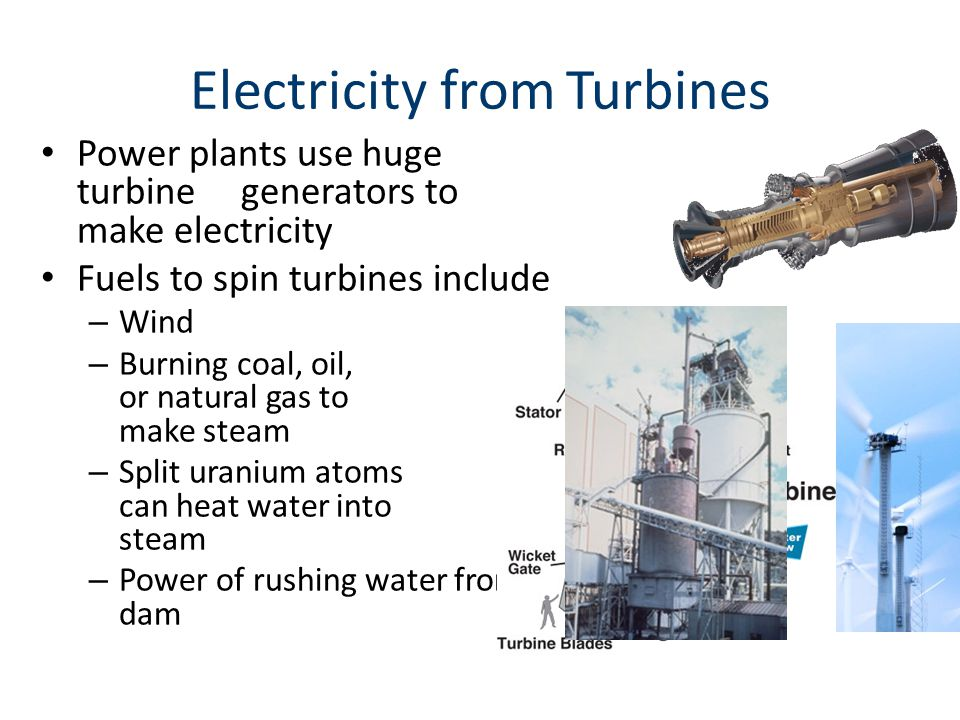 Electricity from Turbines Power plants use huge turbine generators to make electricity Fuels to spin turbines include – Wind – Burning coal, oil, or natural gas to make steam – Split uranium atoms can heat water into steam – Power of rushing water from a dam