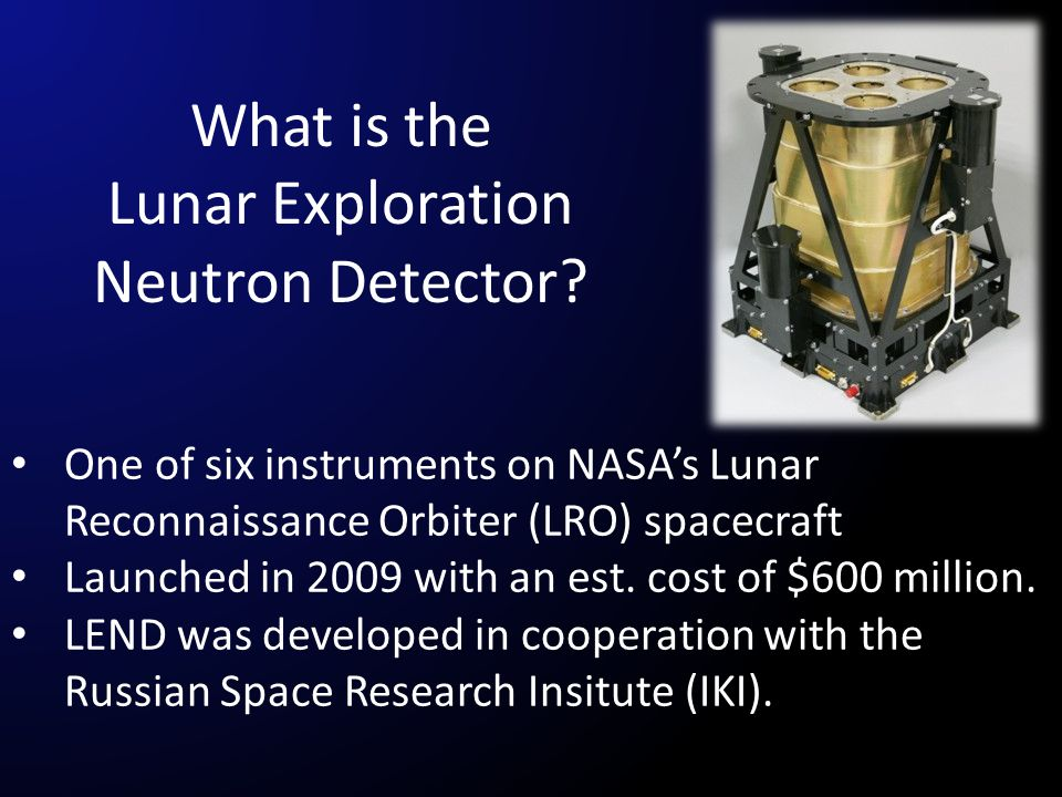 What is the Lunar Exploration Neutron Detector? One of six instruments on NASA's Lunar Reconnaissance Orbiter (LRO) spacecraft Launched in 2009 with a