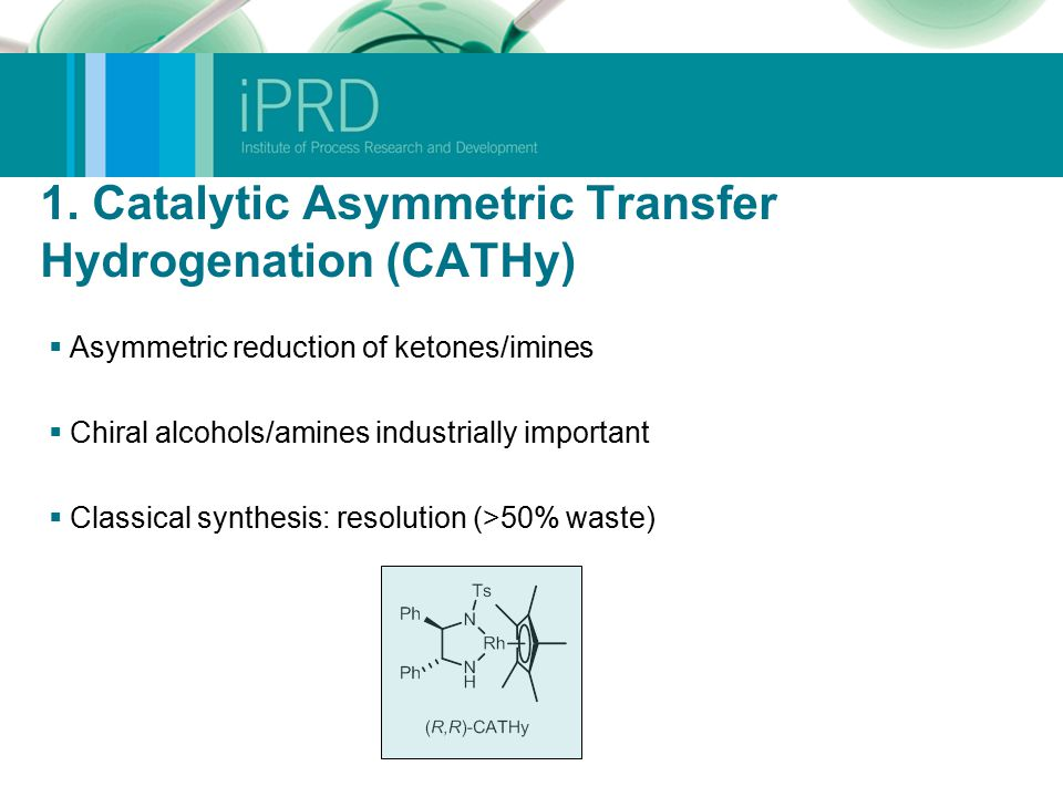 1. Catalytic Asymmetric Transfer Hydrogenation (CATHy)  Asymmetric reduction of ketones/imines  Chiral alcohols/amines industrially important  Clas