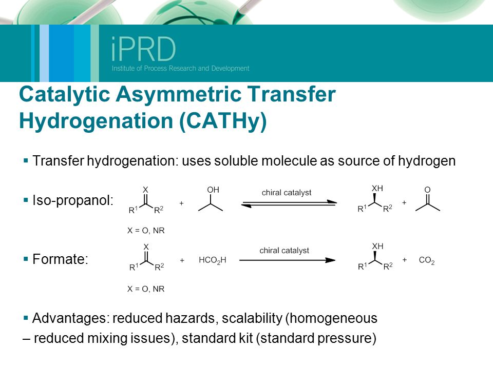 Catalytic Asymmetric Transfer Hydrogenation (CATHy)  Transfer hydrogenation: uses soluble molecule as source of hydrogen  Iso-propanol:  Formate:  Advantages: reduced hazards, scalability (homogeneous – reduced mixing issues), standard kit (standard pressure)