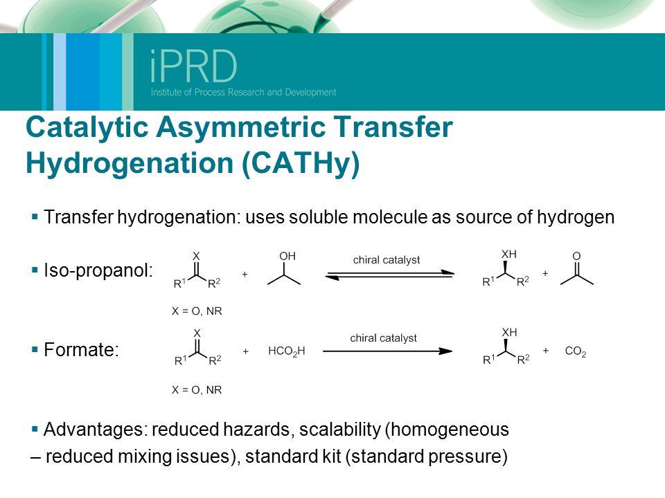 Catalytic Asymmetric Transfer Hydrogenation (CATHy)  Transfer hydrogenation: uses soluble molecule as source of hydrogen  Iso-propanol:  Formate: 