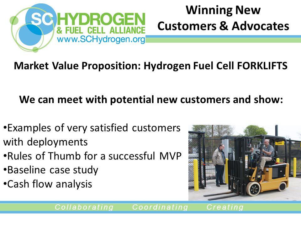 Collaborating Coordinating Creating Winning New Customers & Advocates Market Value Proposition: Hydrogen Fuel Cell FORKLIFTS We can meet with potentia