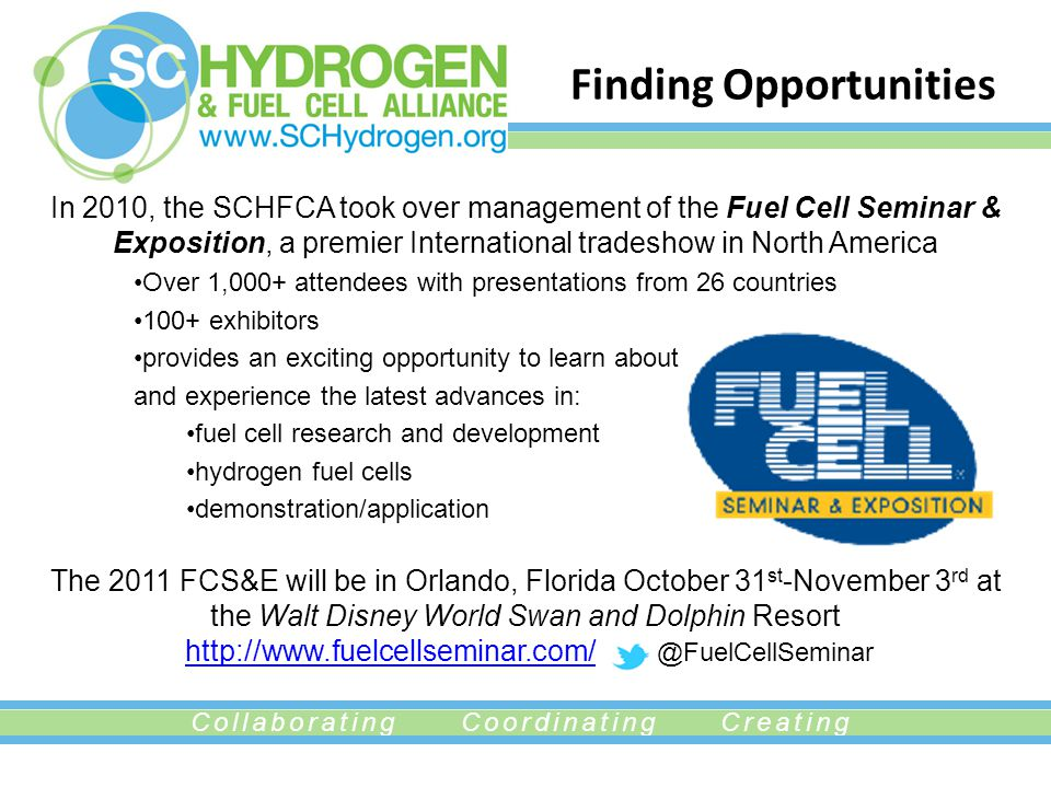 Collaborating Coordinating Creating Finding Opportunities In 2010, the SCHFCA took over management of the Fuel Cell Seminar & Exposition, a premier International tradeshow in North America Over 1,000+ attendees with presentations from 26 countries 100+ exhibitors provides an exciting opportunity to learn about and experience the latest advances in: fuel cell research and development hydrogen fuel cells demonstration/application The 2011 FCS&E will be in Orlando, Florida October 31 st -November 3 rd at the Walt Disney World Swan and Dolphin Resort http://www.fuelcellseminar.com/ @FuelCellSeminarhttp://www.fuelcellseminar.com/