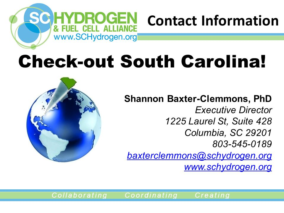 Collaborating Coordinating Creating Shannon Baxter-Clemmons, PhD Executive Director 1225 Laurel St, Suite 428 Columbia, SC 29201 803-545-0189 baxterclemmons@schydrogen.org www.schydrogen.org baxterclemmons@schydrogen.org www.schydrogen.org Contact Information Check-out South Carolina!