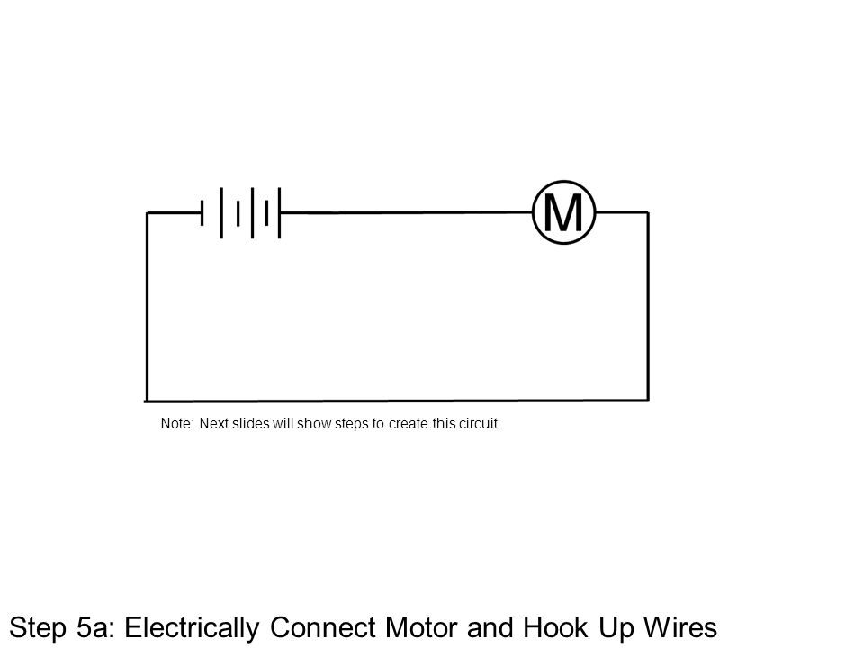 Step 5a: Electrically Connect Motor and Hook Up Wires Note: Next slides will show steps to create this circuit