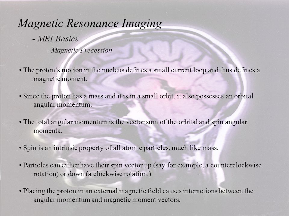 Magnetic Resonance Imaging - MRI Basics - Magnetic Precession The proton also has mass which generates an angular momentum The proton also has mass which generates an angular momentum L when it is spinning.