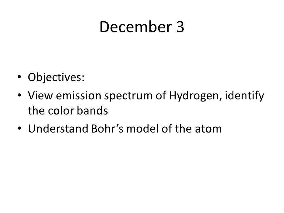 December 3 Objectives: View emission spectrum of Hydrogen, identify the color bands Understand Bohr's model of the atom