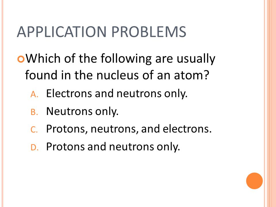 APPLICATION PROBLEMS Which of the following are usually found in the nucleus of an atom.