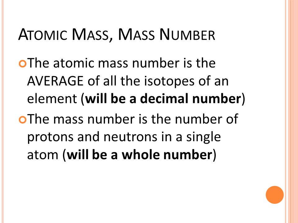 A TOMIC M ASS, M ASS N UMBER The atomic mass number is the AVERAGE of all the isotopes of an element (will be a decimal number) The mass number is the number of protons and neutrons in a single atom (will be a whole number)