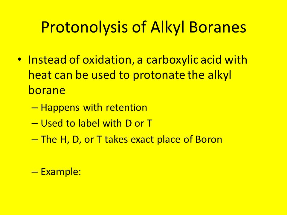Protonolysis of Alkyl Boranes Instead of oxidation, a carboxylic acid with heat can be used to protonate the alkyl borane – Happens with retention – Used to label with D or T – The H, D, or T takes exact place of Boron – Example: